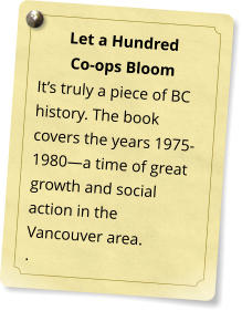 Let a Hundred  Co-ops Bloom It's truly a piece of BC history. The book covers the years 1975-1980—a time of great growth and social action in the Vancouver area. .